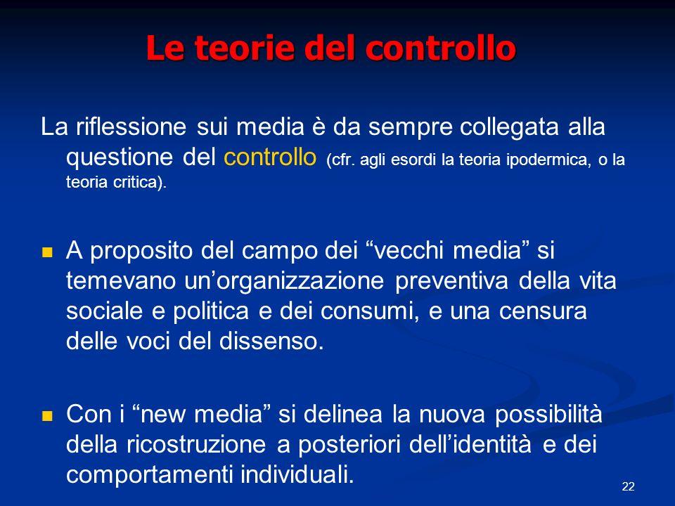 22 Le teorie del controllo La riflessione sui media è da sempre collegata alla questione del controllo (cfr. agli esordi la teoria ipodermica, o la te