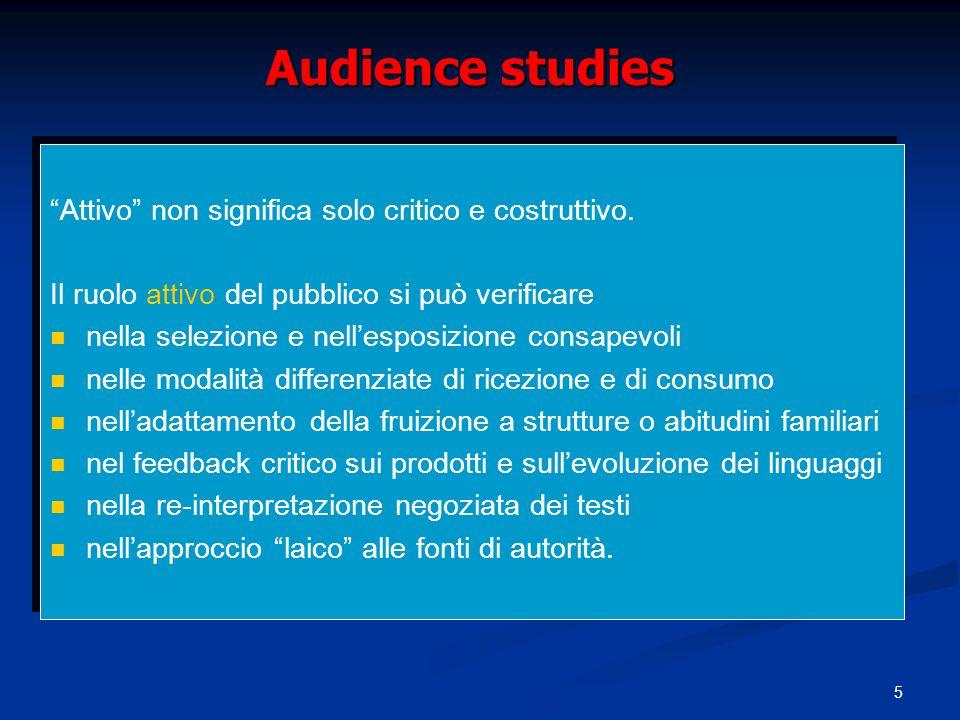 5 Audience studies Attivo non significa solo critico e costruttivo. Il ruolo attivo del pubblico si può verificare nella selezione e nellesposizione c