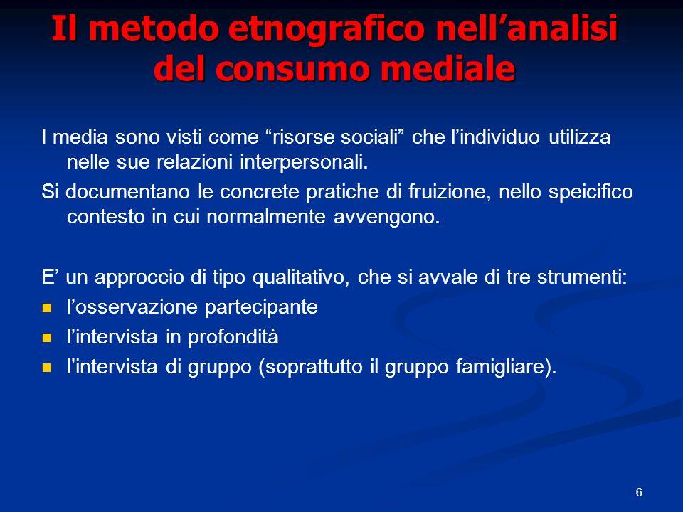 6 Il metodo etnografico nellanalisi del consumo mediale I media sono visti come risorse sociali che lindividuo utilizza nelle sue relazioni interperso