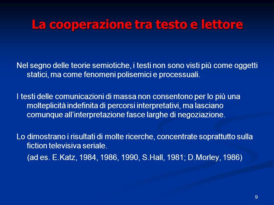 9 La cooperazione tra testo e lettore Nel segno delle teorie semiotiche, i testi non sono visti più come oggetti statici, ma come fenomeni polisemici