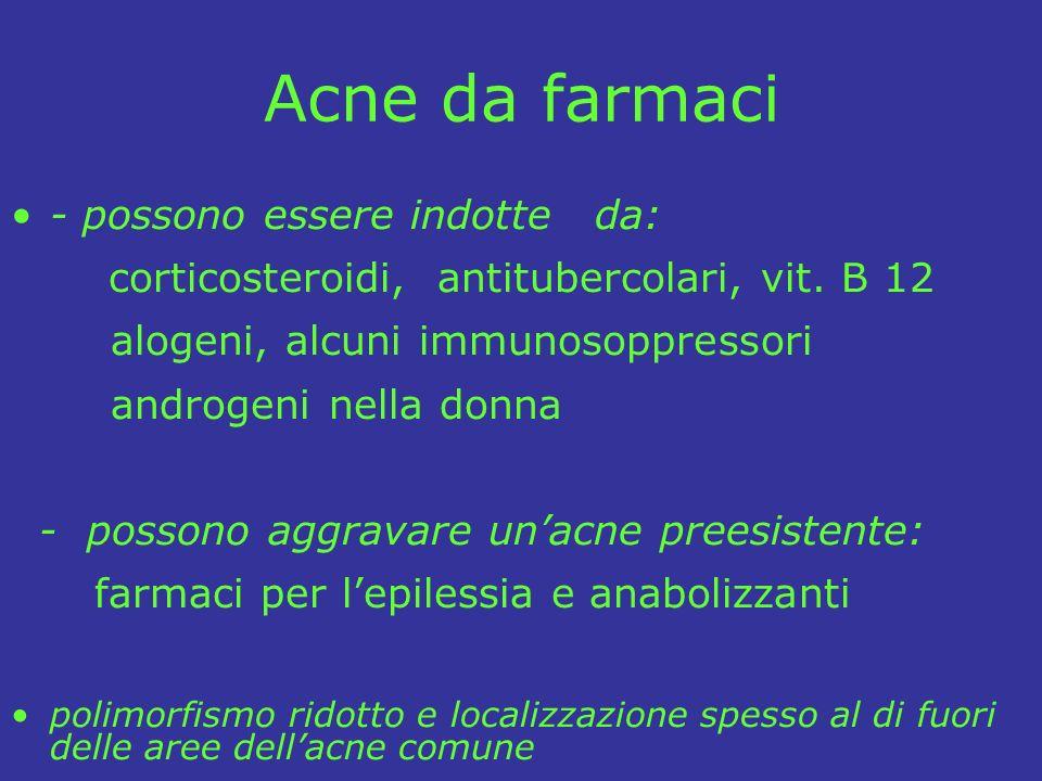 Acne da farmaci - possono essere indotte da: corticosteroidi, antitubercolari, vit. B 12 alogeni, alcuni immunosoppressori androgeni nella donna - pos