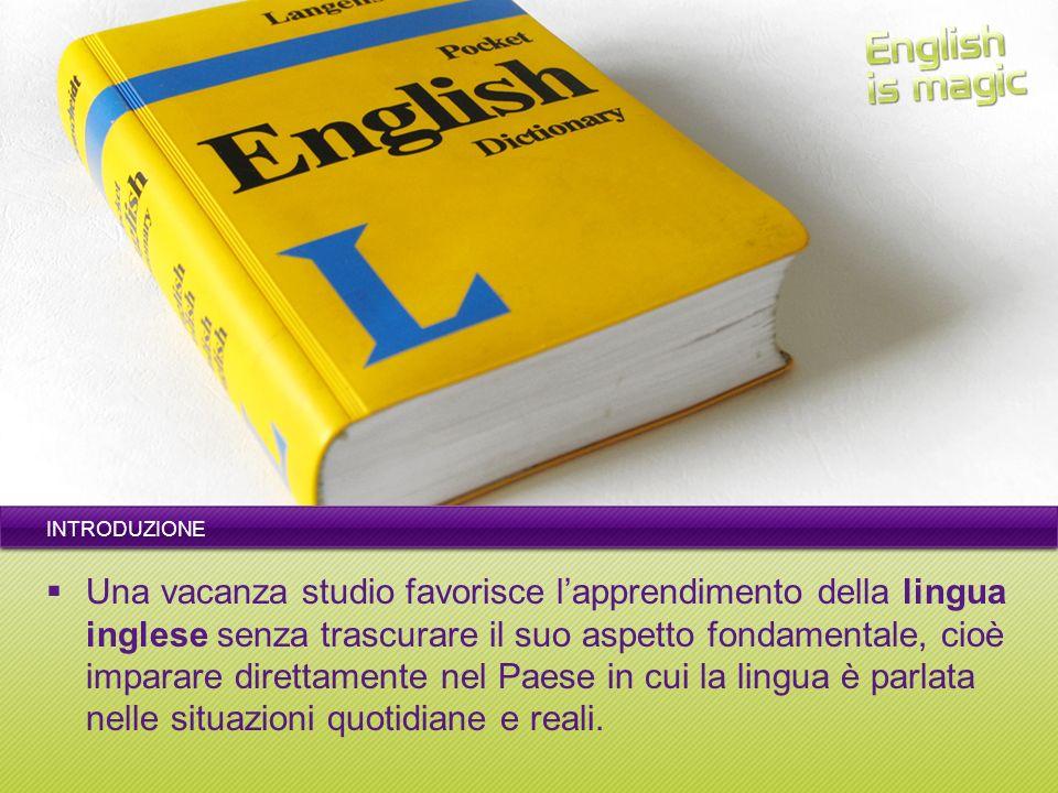 INTRODUZIONE Una vacanza studio favorisce lapprendimento della lingua inglese senza trascurare il suo aspetto fondamentale, cioè imparare direttamente