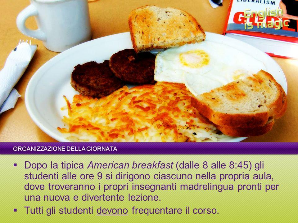 ORGANIZZAZIONE DELLA GIORNATA Dopo la tipica American breakfast (dalle 8 alle 8:45) gli studenti alle ore 9 si dirigono ciascuno nella propria aula, d