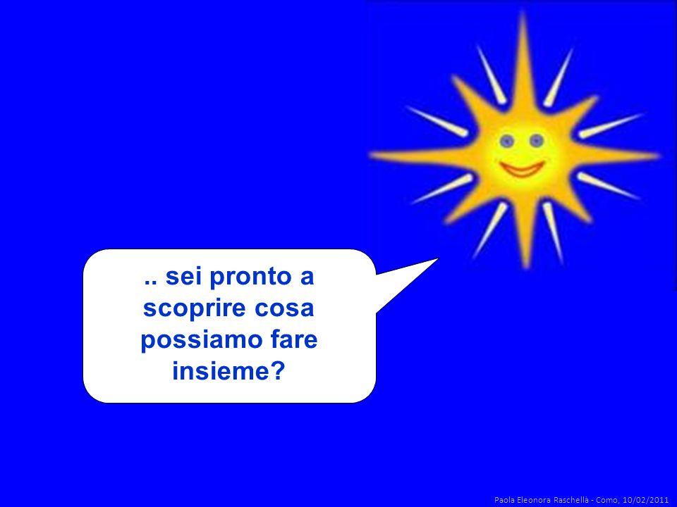 .. sei pronto a scoprire cosa possiamo fare insieme? Paola Eleonora Raschellà - Como, 10/02/2011