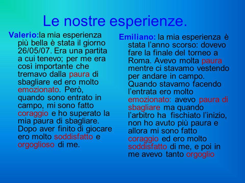 Le nostre esperienze. Valerio:la mia esperienza più bella è stata il giorno 26/05/07. Era una partita a cui tenevo; per me era così importante che tre
