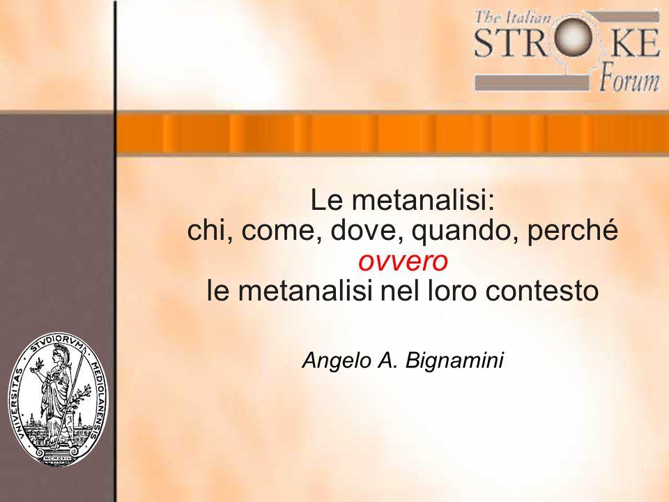 Le metanalisi: chi, come, dove, quando, perché ovvero le metanalisi nel loro contesto Angelo A. Bignamini
