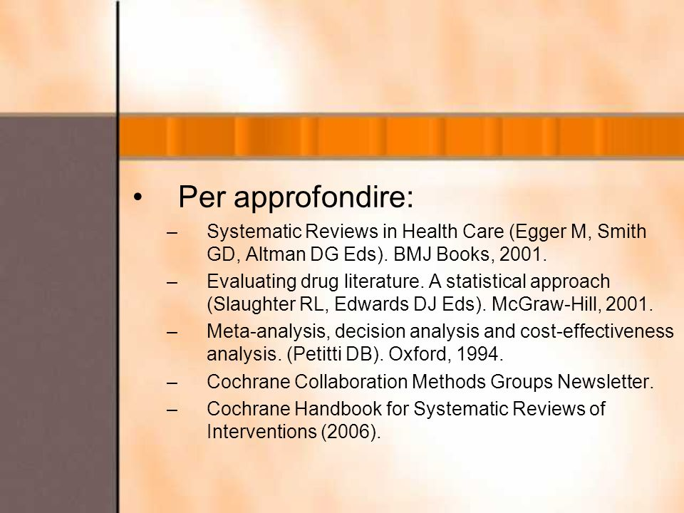 Per approfondire: –Systematic Reviews in Health Care (Egger M, Smith GD, Altman DG Eds). BMJ Books, 2001. –Evaluating drug literature. A statistical a