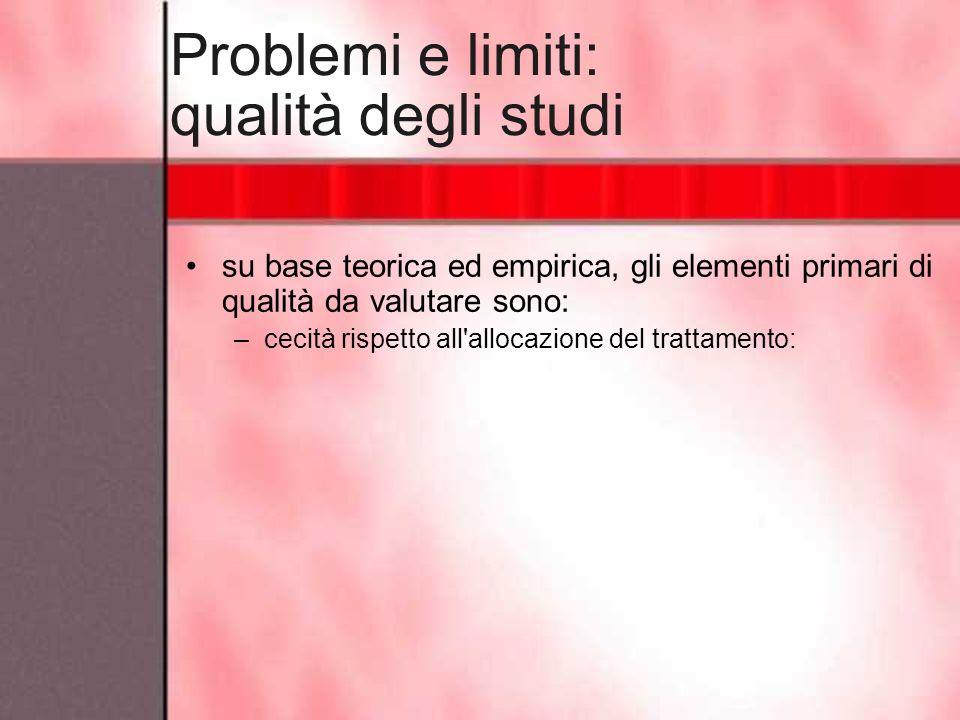 Problemi e limiti: qualità degli studi su base teorica ed empirica, gli elementi primari di qualità da valutare sono: –cecità rispetto all'allocazione