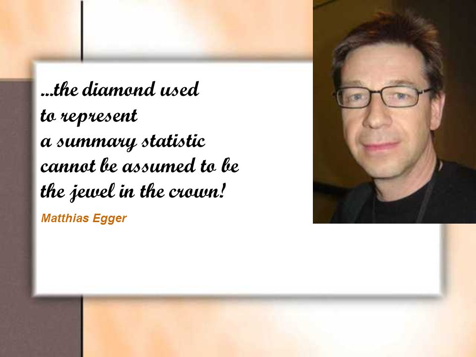 ...the diamond used to represent a summary statistic cannot be assumed to be the jewel in the crown! Matthias Egger