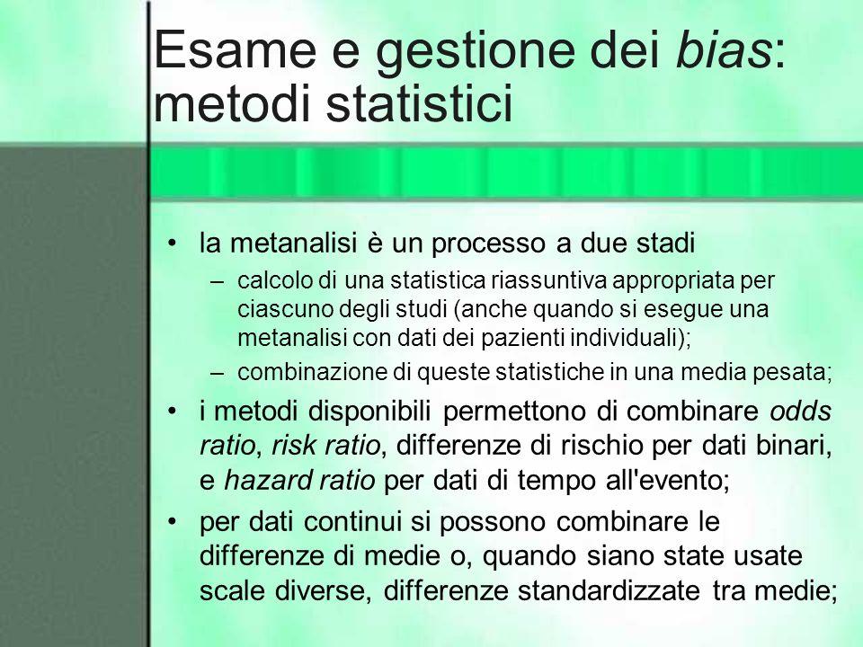 Esame e gestione dei bias: metodi statistici la metanalisi è un processo a due stadi –calcolo di una statistica riassuntiva appropriata per ciascuno d