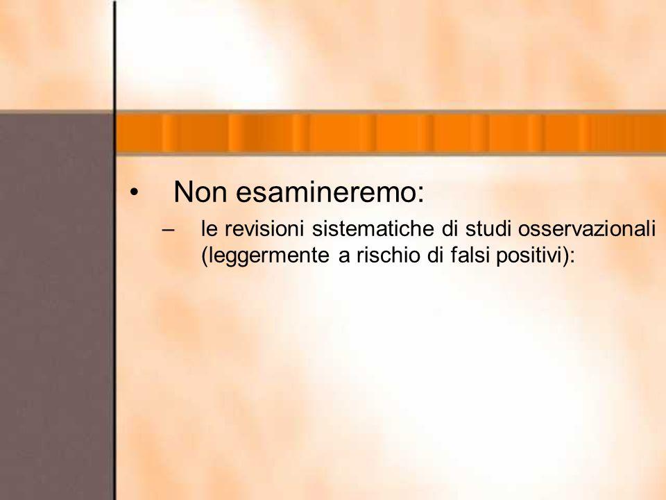 Non esamineremo: –le revisioni sistematiche di studi osservazionali (leggermente a rischio di falsi positivi):