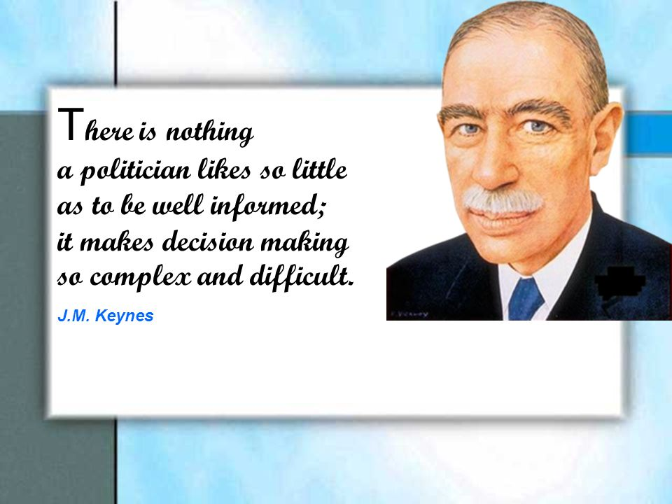 T here is nothing a politician likes so little as to be well informed; it makes decision making so complex and difficult. J.M. Keynes