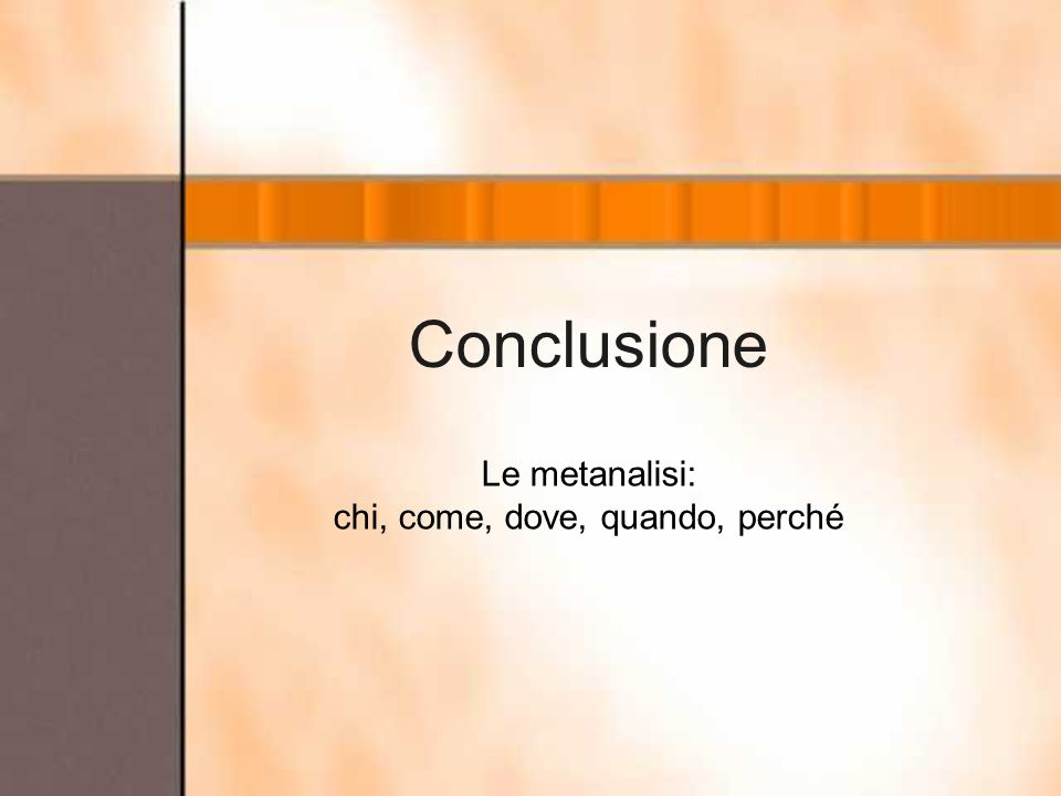 Conclusione Le metanalisi: chi, come, dove, quando, perché