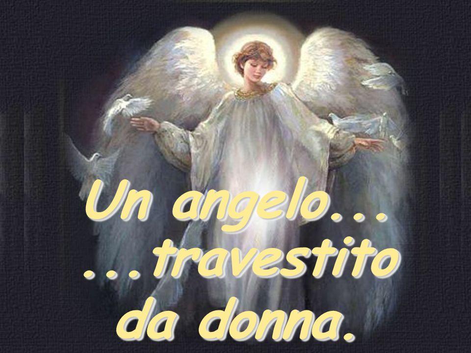 Un angelo......travestito da donna.