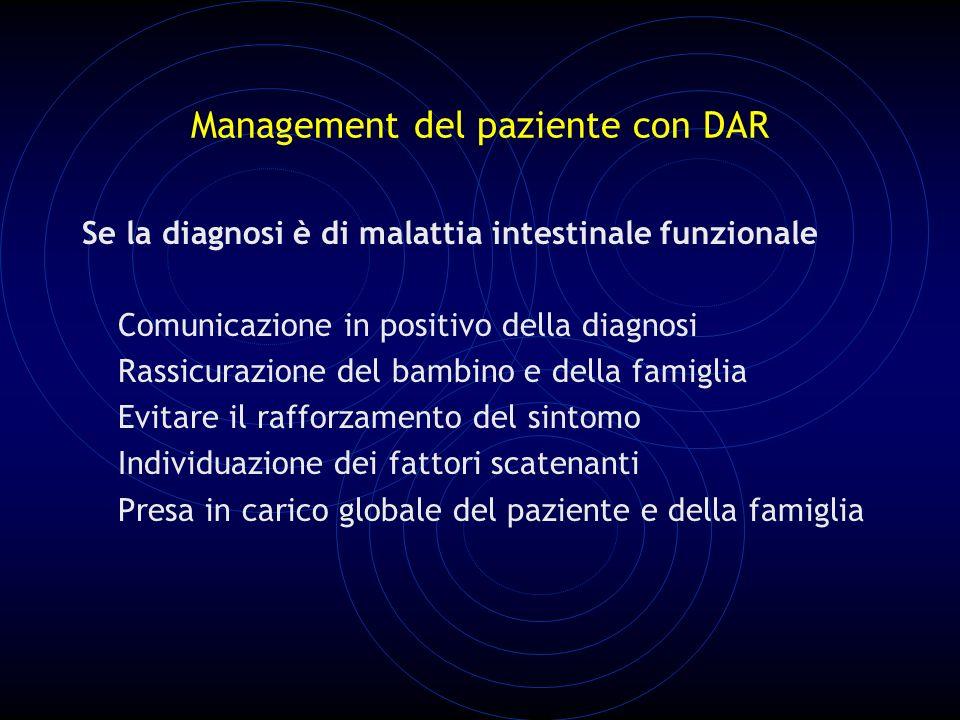 Management del paziente con DAR Se la diagnosi è di malattia intestinale funzionale Comunicazione in positivo della diagnosi Rassicurazione del bambino e della famiglia Evitare il rafforzamento del sintomo Individuazione dei fattori scatenanti Presa in carico globale del paziente e della famiglia