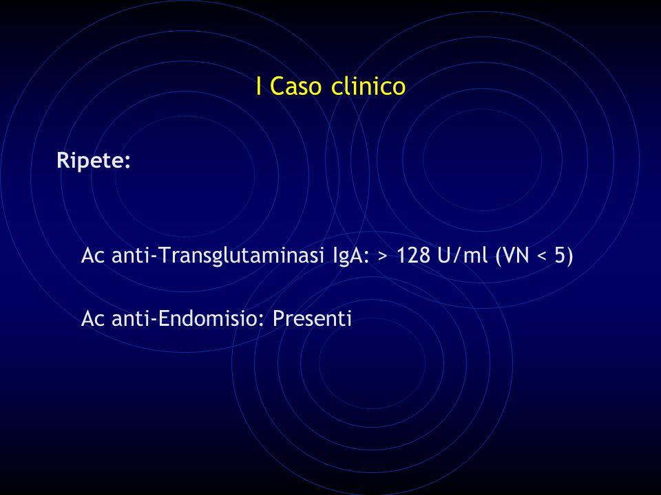 I Caso clinico Ripete: Ac anti-Transglutaminasi IgA: > 128 U/ml (VN < 5) Ac anti-Endomisio: Presenti