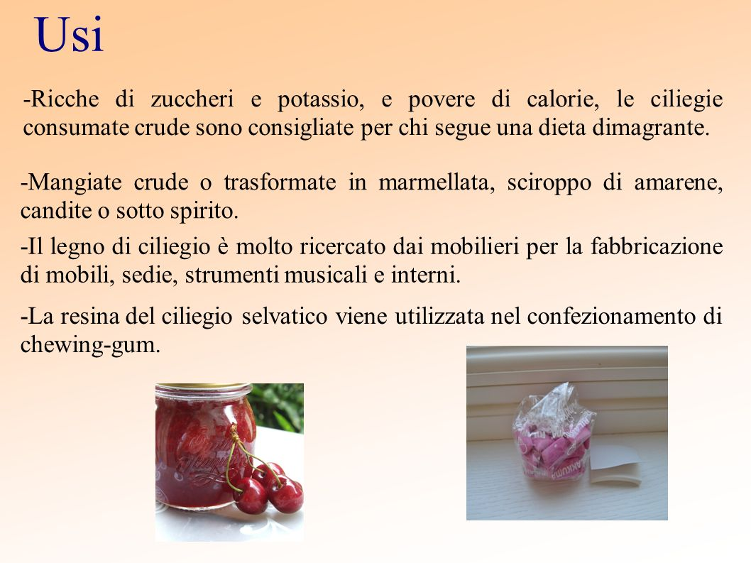 Usi -Ricche di zuccheri e potassio, e povere di calorie, le ciliegie consumate crude sono consigliate per chi segue una dieta dimagrante. -Mangiate cr