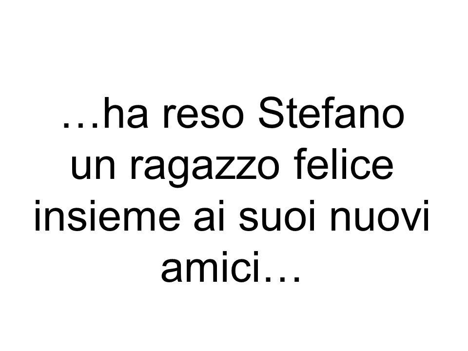 …ha reso Stefano un ragazzo felice insieme ai suoi nuovi amici…