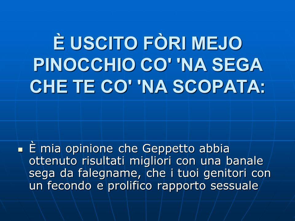 È USCITO FÒRI MEJO PINOCCHIO CO' 'NA SEGA CHE TE CO' 'NA SCOPATA: È mia opinione che Geppetto abbia ottenuto risultati migliori con una banale sega da