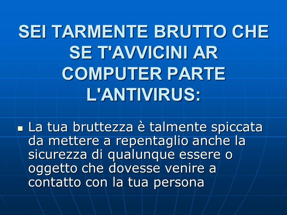 SEI TARMENTE BRUTTO CHE SE T'AVVICINI AR COMPUTER PARTE L'ANTIVIRUS: La tua bruttezza è talmente spiccata da mettere a repentaglio anche la sicurezza