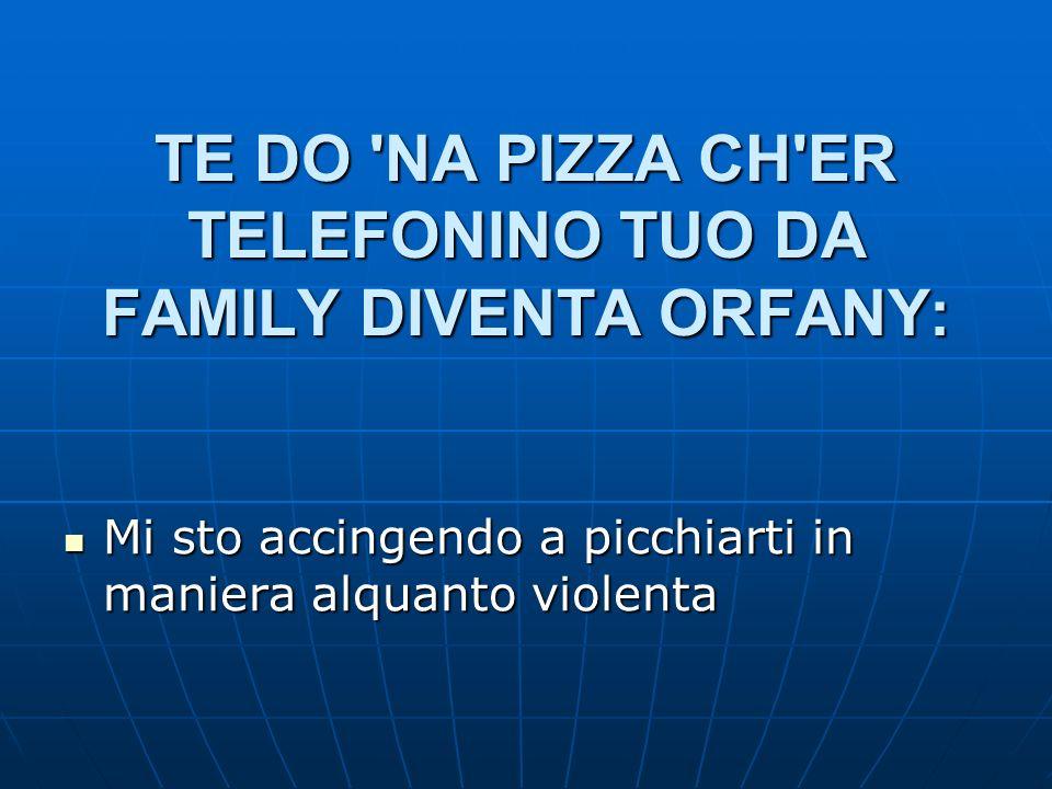 TE DO 'NA PIZZA CH'ER TELEFONINO TUO DA FAMILY DIVENTA ORFANY: Mi sto accingendo a picchiarti in maniera alquanto violenta Mi sto accingendo a picchia