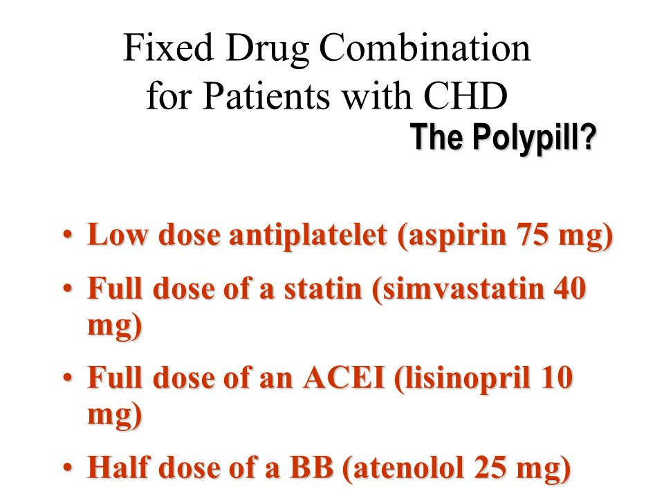 Fixed Drug Combination for Patients with CHD Low dose antiplatelet (aspirin 75 mg)Low dose antiplatelet (aspirin 75 mg) Full dose of a statin (simvastatin 40 mg)Full dose of a statin (simvastatin 40 mg) Full dose of an ACEI (lisinopril 10 mg)Full dose of an ACEI (lisinopril 10 mg) Half dose of a BB (atenolol 25 mg)Half dose of a BB (atenolol 25 mg) The Polypill?