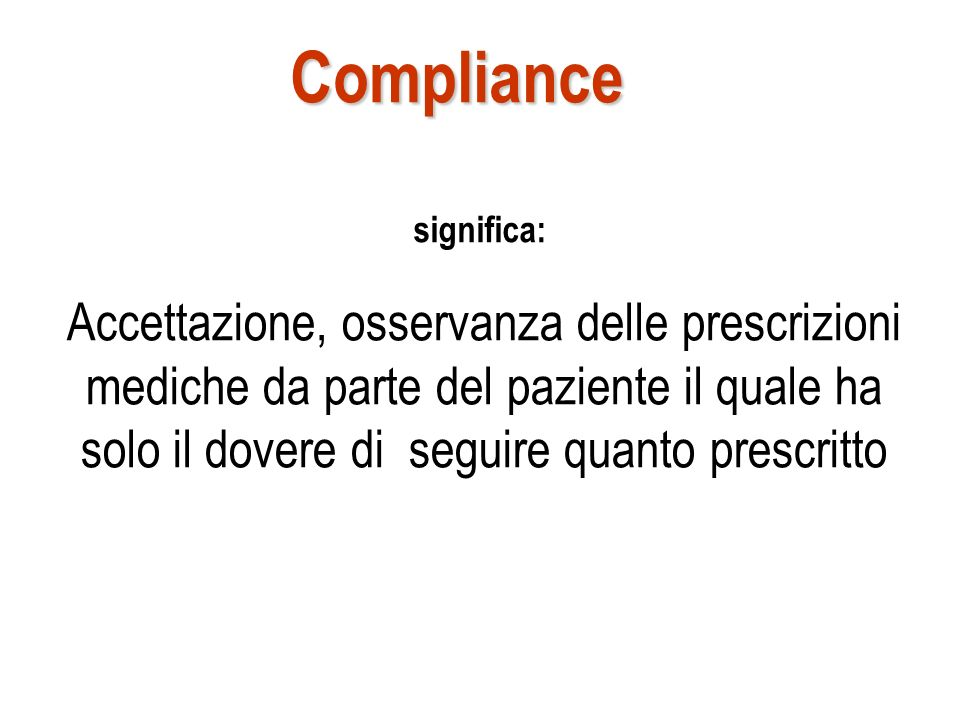 Compliance Accettazione, osservanza delle prescrizioni mediche da parte del paziente il quale ha solo il dovere di seguire quanto prescritto significa