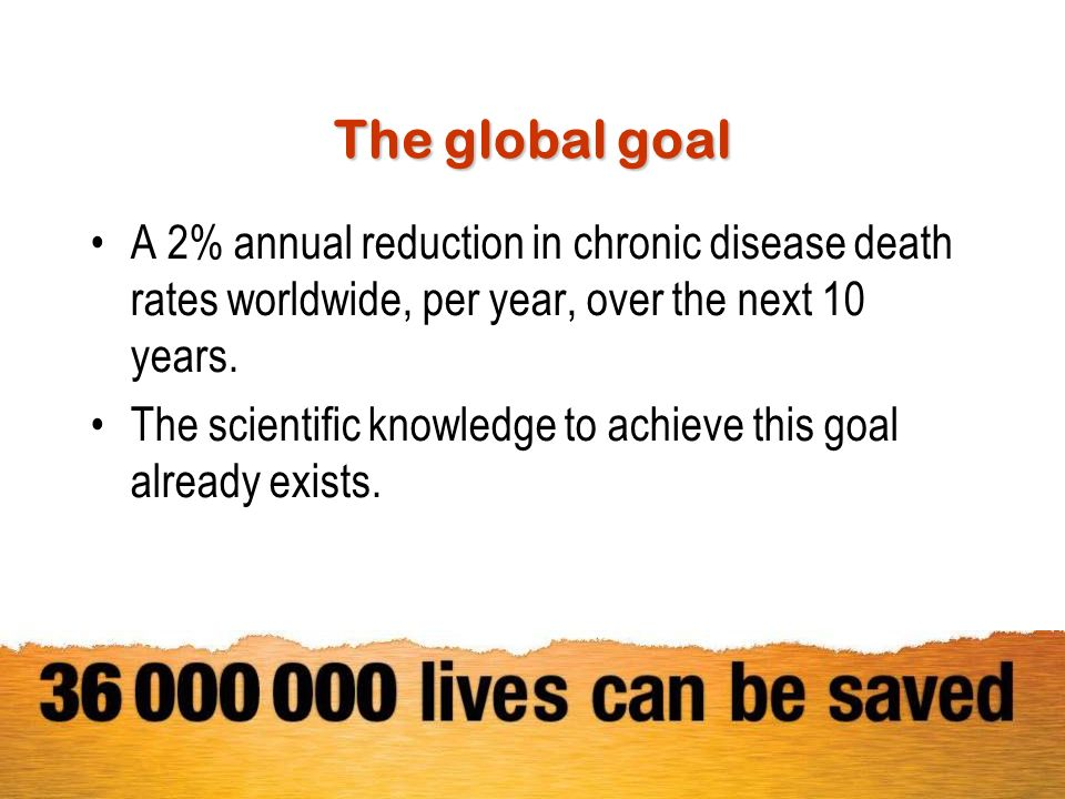 The global goal A 2% annual reduction in chronic disease death rates worldwide, per year, over the next 10 years. The scientific knowledge to achieve