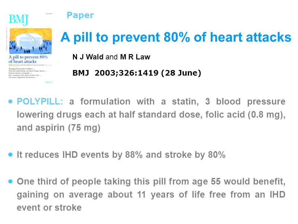 A pill to prevent 80% of heart attacks Paper N J Wald and M R Law BMJ 2003;326:1419 (28 June) POLYPILL: a formulation with a statin, 3 blood pressure lowering drugs each at half standard dose, folic acid (0.8 mg), and aspirin (75 mg) It reduces IHD events by 88% and stroke by 80% One third of people taking this pill from age 55 would benefit, gaining on average about 11 years of life free from an IHD event or stroke