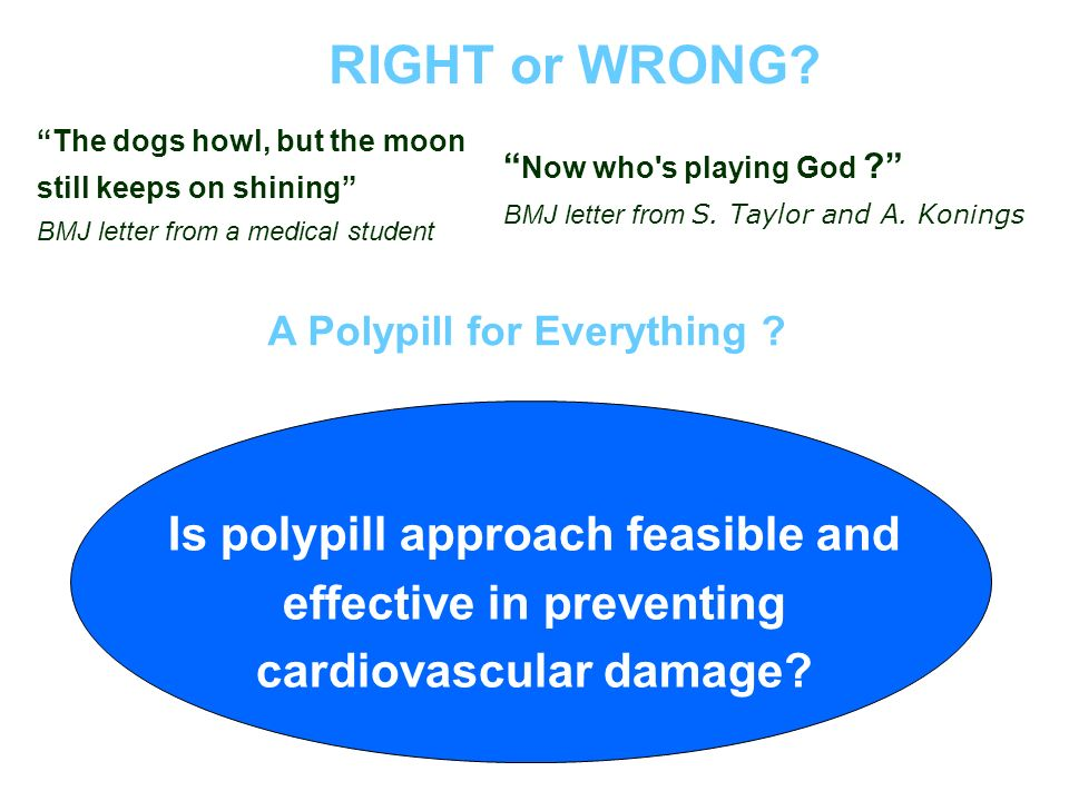 Is polypill approach feasible and effective in preventing cardiovascular damage? A Polypill for Everything ? Now who's playing God ? BMJ letter from S