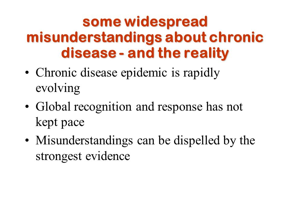 some widespread misunderstandings about chronic disease - and the reality Chronic disease epidemic is rapidly evolving Global recognition and response has not kept pace Misunderstandings can be dispelled by the strongest evidence