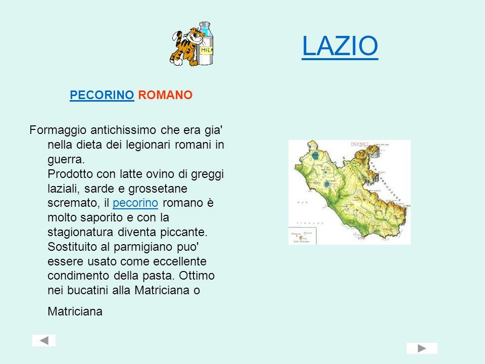 LAZIO PECORINOPECORINO ROMANO Formaggio antichissimo che era gia' nella dieta dei legionari romani in guerra. Prodotto con latte ovino di greggi lazia