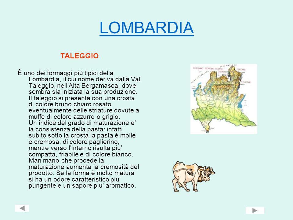 LOMBARDIA TALEGGIO È uno dei formaggi più tipici della Lombardia, il cui nome deriva dalla Val Taleggio, nell'Alta Bergamasca, dove sembra sia iniziat