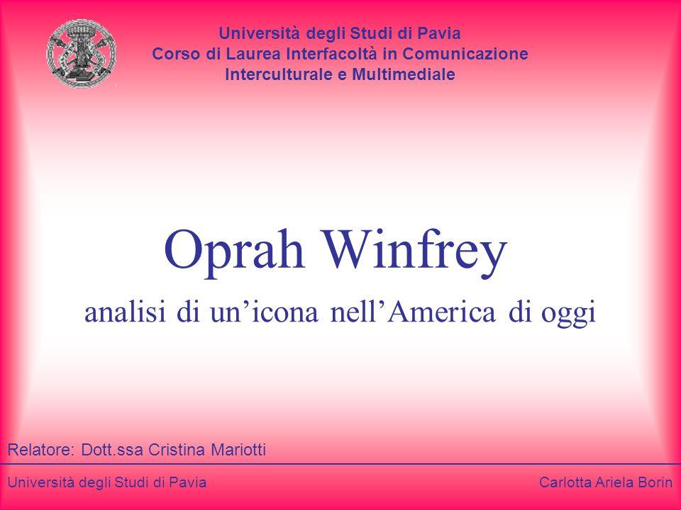 Università degli Studi di Pavia Carlotta Ariela Borin Oprah Winfrey analisi di unicona nellAmerica di oggi Relatore: Dott.ssa Cristina Mariotti Univer