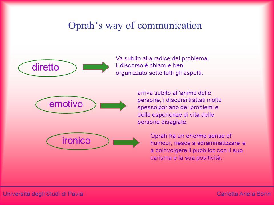 Università degli Studi di Pavia Carlotta Ariela Borin Oprahs way of communication diretto emotivo ironico Va subito alla radice del problema, il discorso è chiaro e ben organizzato sotto tutti gli aspetti.
