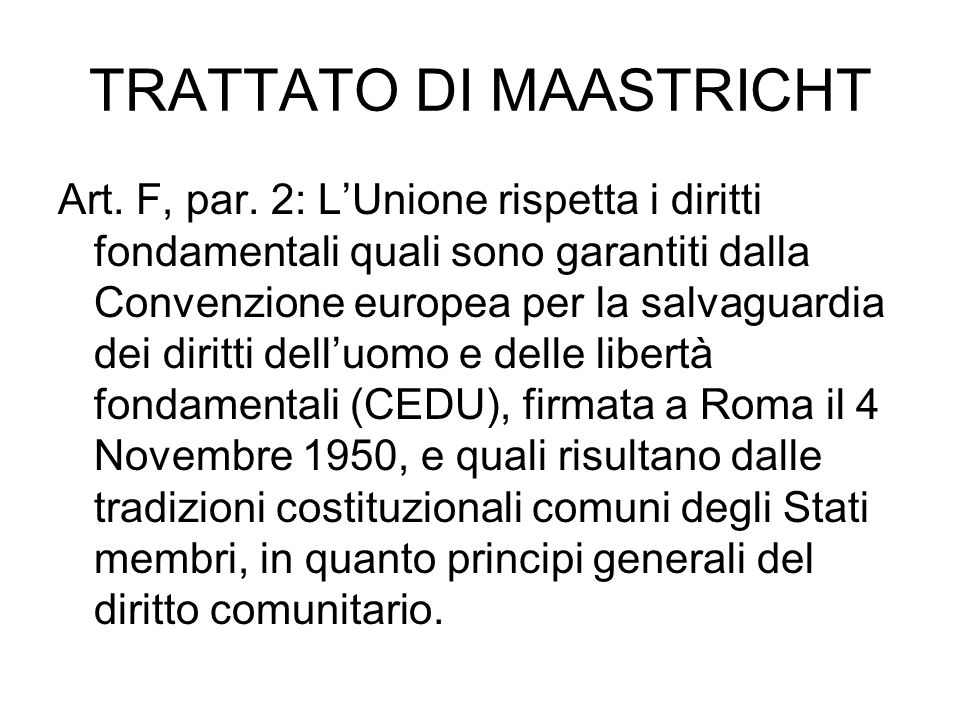 TRATTATO DI MAASTRICHT Art. F, par. 2: LUnione rispetta i diritti fondamentali quali sono garantiti dalla Convenzione europea per la salvaguardia dei