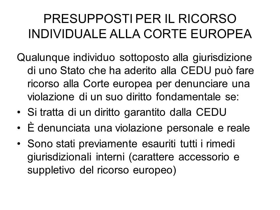 PRESUPPOSTI PER IL RICORSO INDIVIDUALE ALLA CORTE EUROPEA Qualunque individuo sottoposto alla giurisdizione di uno Stato che ha aderito alla CEDU può