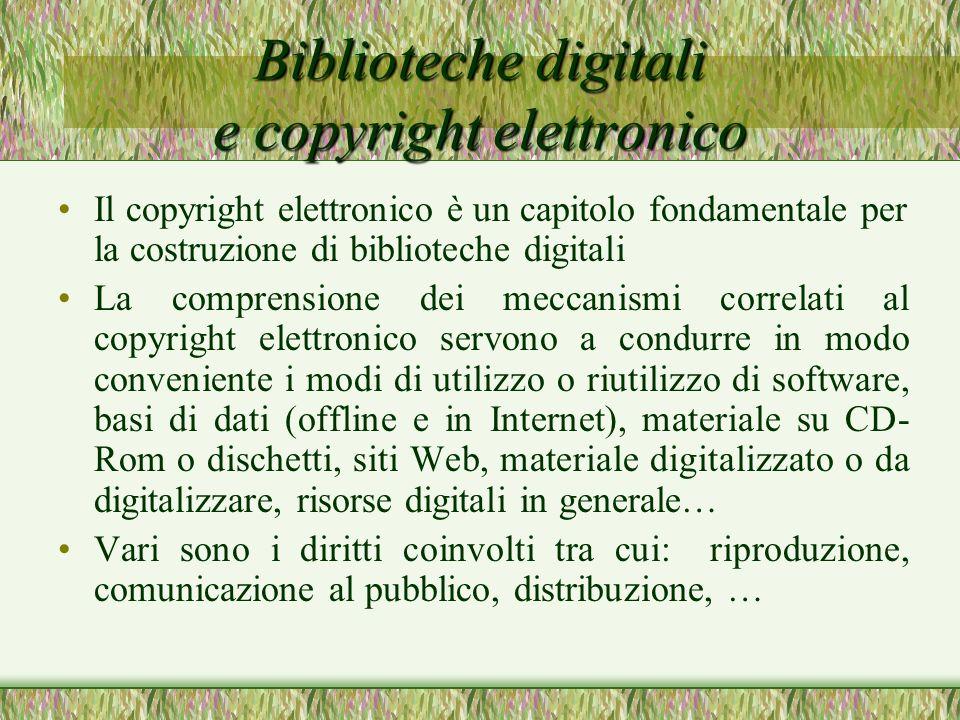 Biblioteche digitali e copyright elettronico Il copyright elettronico è un capitolo fondamentale per la costruzione di biblioteche digitali La comprensione dei meccanismi correlati al copyright elettronico servono a condurre in modo conveniente i modi di utilizzo o riutilizzo di software, basi di dati (offline e in Internet), materiale su CD- Rom o dischetti, siti Web, materiale digitalizzato o da digitalizzare, risorse digitali in generale… Vari sono i diritti coinvolti tra cui: riproduzione, comunicazione al pubblico, distribuzione, …