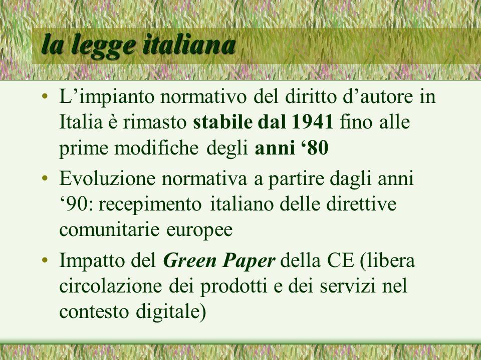 la legge italiana Limpianto normativo del diritto dautore in Italia è rimasto stabile dal 1941 fino alle prime modifiche degli anni 80 Evoluzione normativa a partire dagli anni 90: recepimento italiano delle direttive comunitarie europee Impatto del Green Paper della CE (libera circolazione dei prodotti e dei servizi nel contesto digitale)