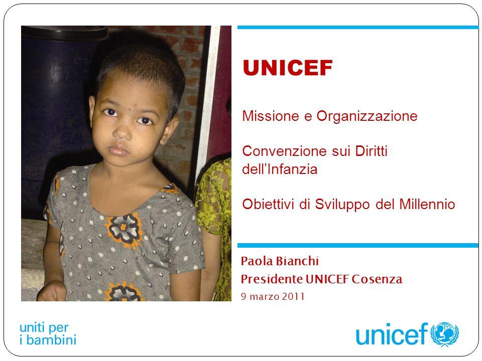 Paola Bianchi Presidente UNICEF Cosenza 9 marzo 2011 UNICEF Missione e Organizzazione Convenzione sui Diritti dellInfanzia Obiettivi di Sviluppo del Millennio