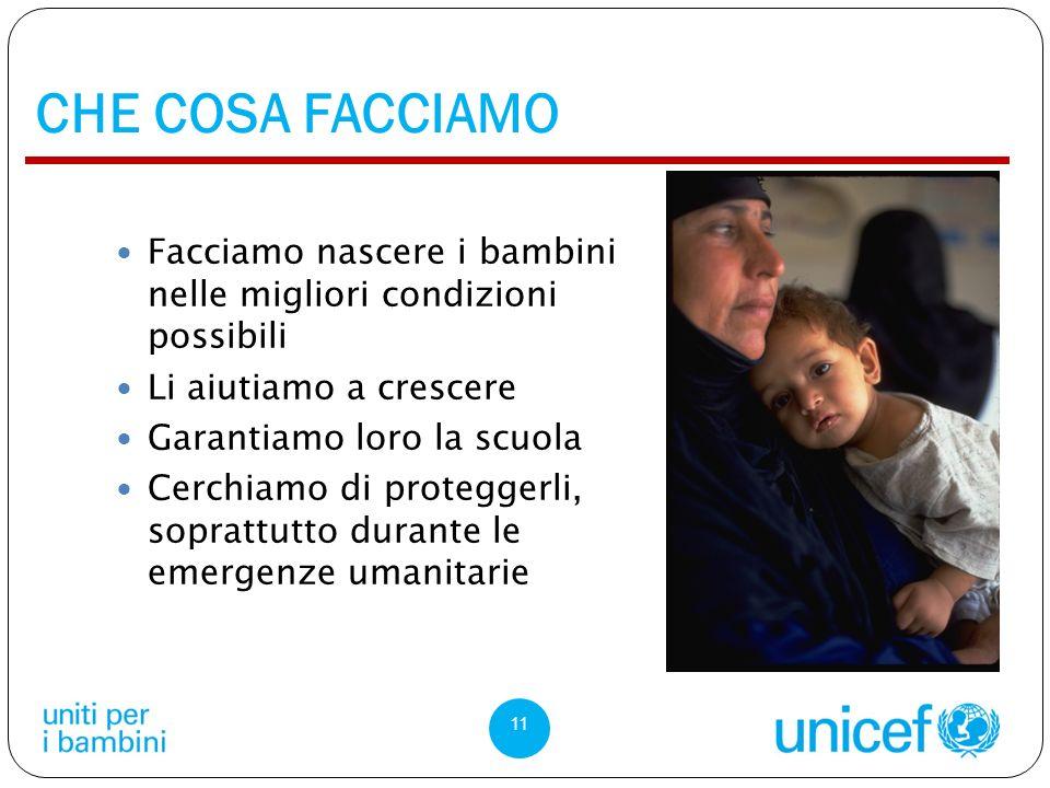 CHE COSA FACCIAMO 11 Facciamo nascere i bambini nelle migliori condizioni possibili Li aiutiamo a crescere Garantiamo loro la scuola Cerchiamo di proteggerli, soprattutto durante le emergenze umanitarie