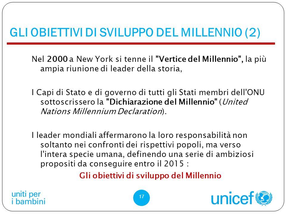 GLI OBIETTIVI DI SVILUPPO DEL MILLENNIO (2) Nel 2000 a New York si tenne il Vertice del Millennio , la più ampia riunione di leader della storia, I Capi di Stato e di governo di tutti gli Stati membri dell ONU sottoscrissero la Dichiarazione del Millennio (United Nations Millennium Declaration).