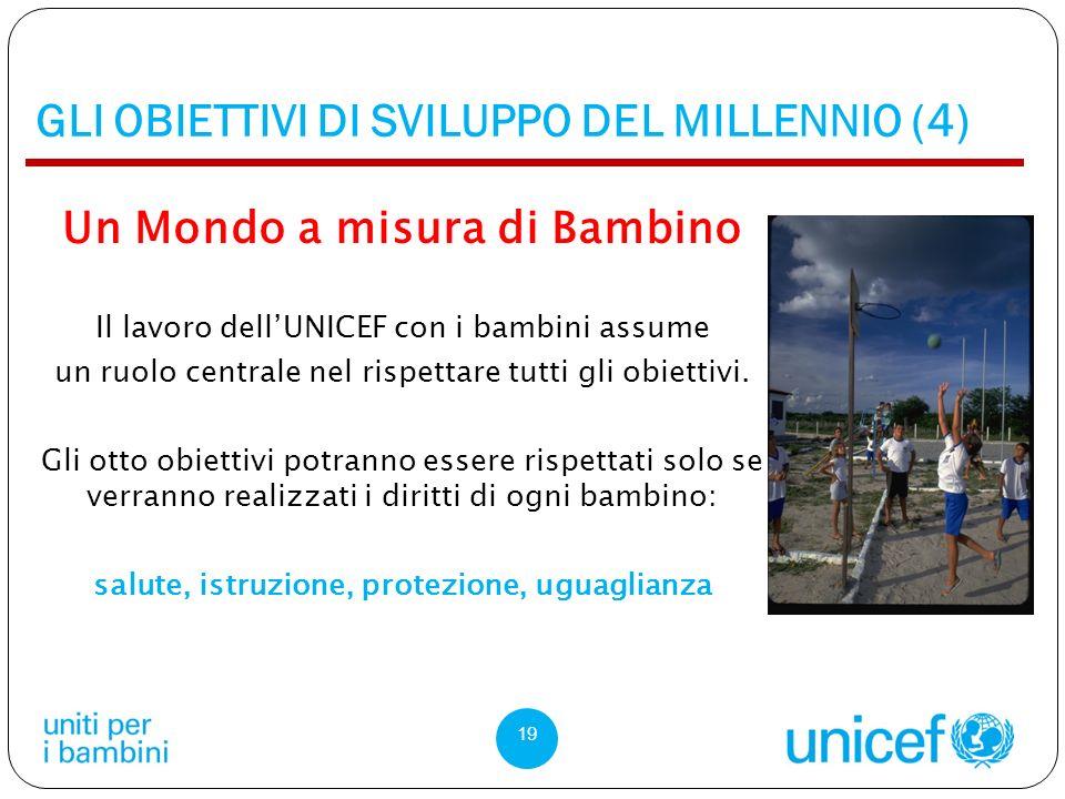 GLI OBIETTIVI DI SVILUPPO DEL MILLENNIO (4) Un Mondo a misura di Bambino Il lavoro dellUNICEF con i bambini assume un ruolo centrale nel rispettare tutti gli obiettivi.