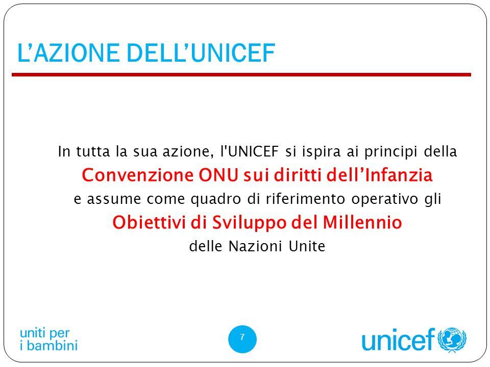 LAZIONE DELLUNICEF In tutta la sua azione, l UNICEF si ispira ai principi della Convenzione ONU sui diritti dellInfanzia e assume come quadro di riferimento operativo gli Obiettivi di Sviluppo del Millennio delle Nazioni Unite 7