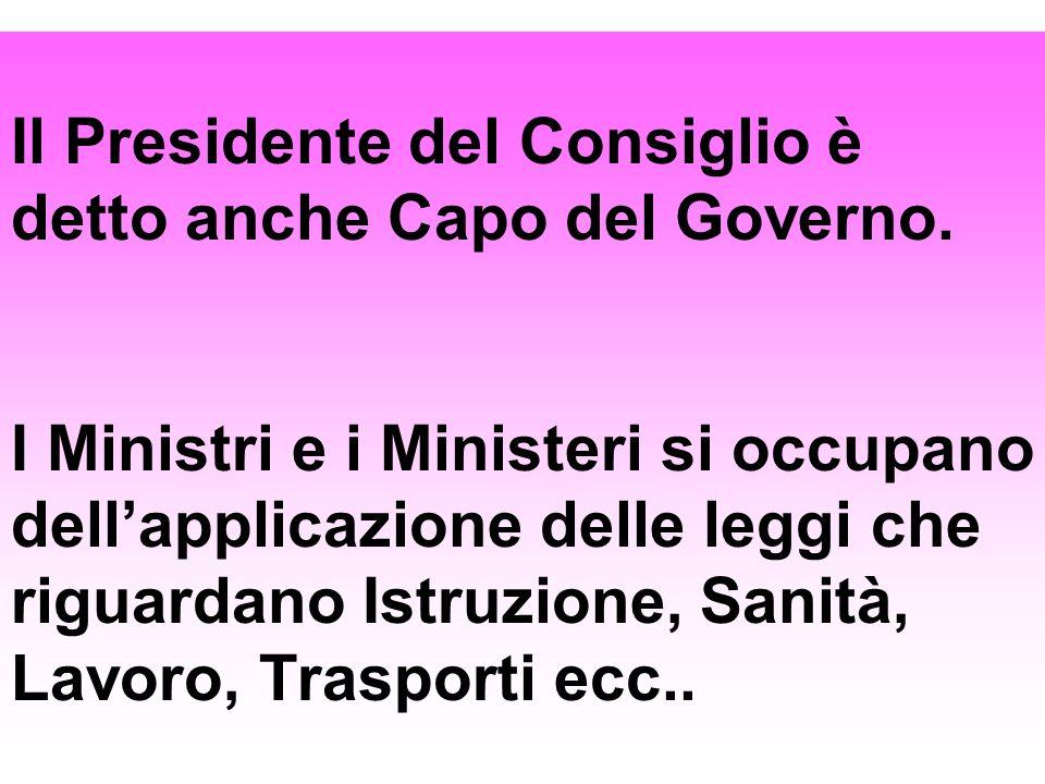 Il Presidente del Consiglio è detto anche Capo del Governo. I Ministri e i Ministeri si occupano dellapplicazione delle leggi che riguardano Istruzion