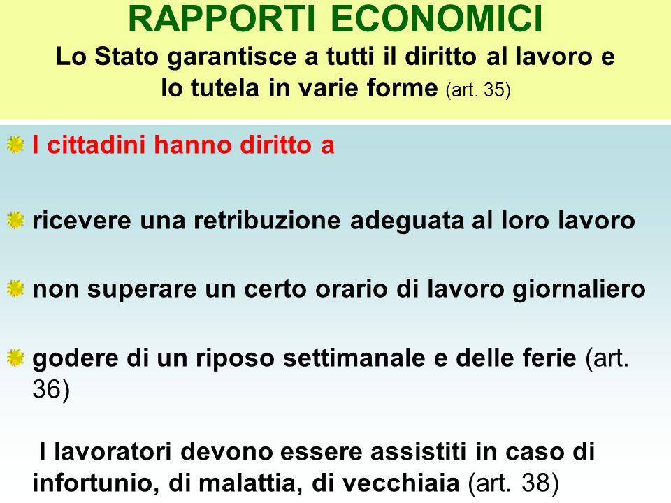 RAPPORTI ECONOMICI Lo Stato garantisce a tutti il diritto al lavoro e lo tutela in varie forme (art. 35) I cittadini hanno diritto a ricevere una retr