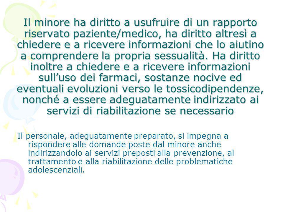 Il minore ha diritto a usufruire di un rapporto riservato paziente/medico, ha diritto altresì a chiedere e a ricevere informazioni che lo aiutino a co