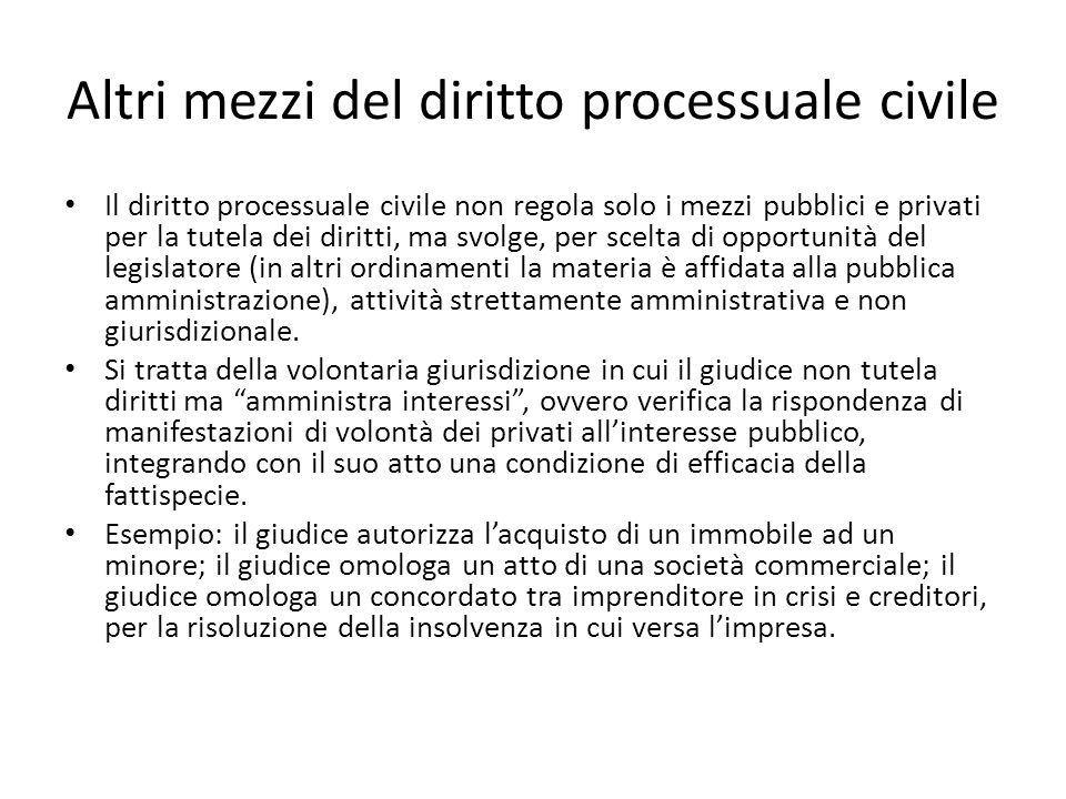 Altri mezzi del diritto processuale civile Il diritto processuale civile non regola solo i mezzi pubblici e privati per la tutela dei diritti, ma svol