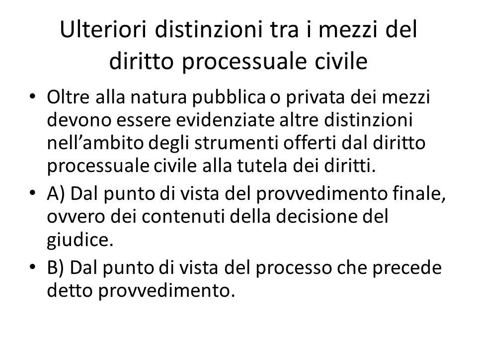 Ulteriori distinzioni tra i mezzi del diritto processuale civile Oltre alla natura pubblica o privata dei mezzi devono essere evidenziate altre distin