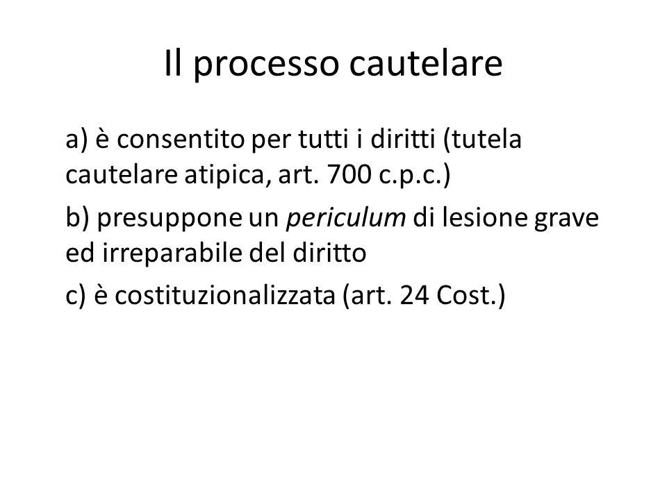 Il processo cautelare a) è consentito per tutti i diritti (tutela cautelare atipica, art. 700 c.p.c.) b) presuppone un periculum di lesione grave ed i